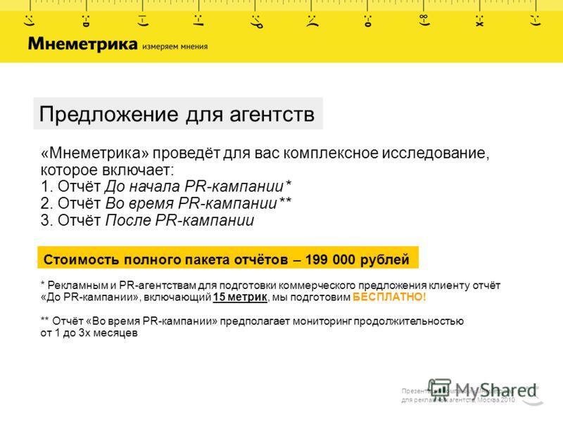 Презентация компании «Мнеметрика» для рекламных агентств, Москва 2010 Предложение для агентств «Мнеметрика» проведёт для вас комплексное исследование, которое включает: 1. Отчёт До начала PR-кампании * 2. Отчёт Во время PR-кампании ** 3. Отчёт После