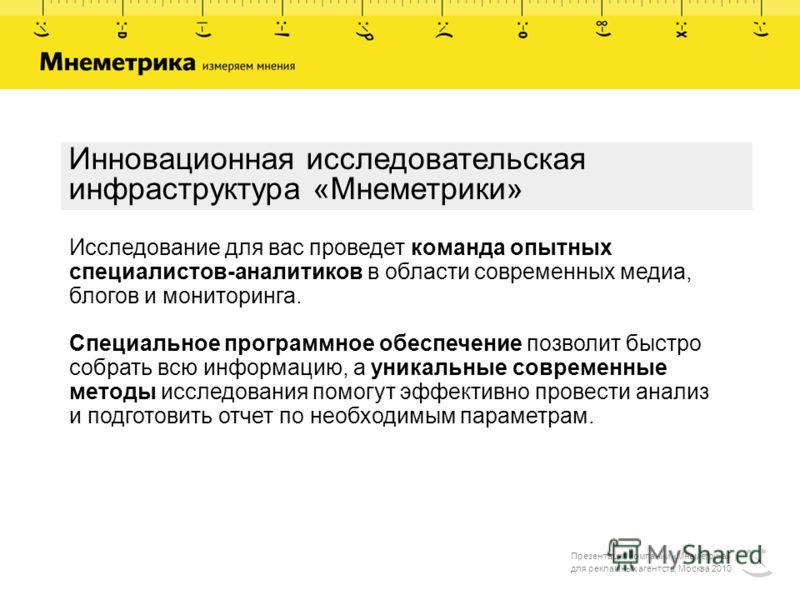 Презентация компании «Мнеметрика» для рекламных агентств, Москва 2010 Инновационная исследовательская инфраструктура «Мнеметрики» Исследование для вас проведет команда опытных специалистов-аналитиков в области современных медиа, блогов и мониторинга.