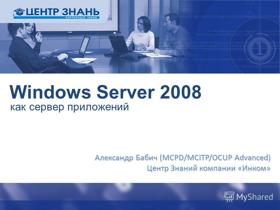 Windows Server 2008 как сервер приложений Александр Бабич (MCPD/MCITP/OCUP Advanced) Центр Знаний компании «Инком»