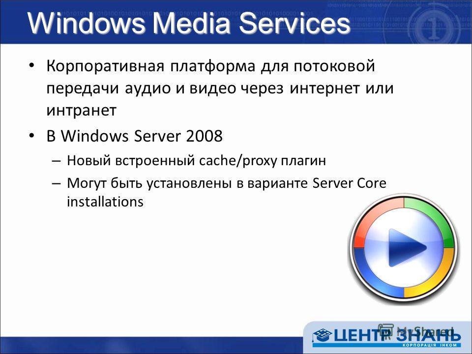 Windows Media Services Корпоративная платформа для потоковой передачи аудио и видео через интернет или интранет В Windows Server 2008 – Новый встроенный cache/proxy плагин – Могут быть установлены в варианте Server Core installations