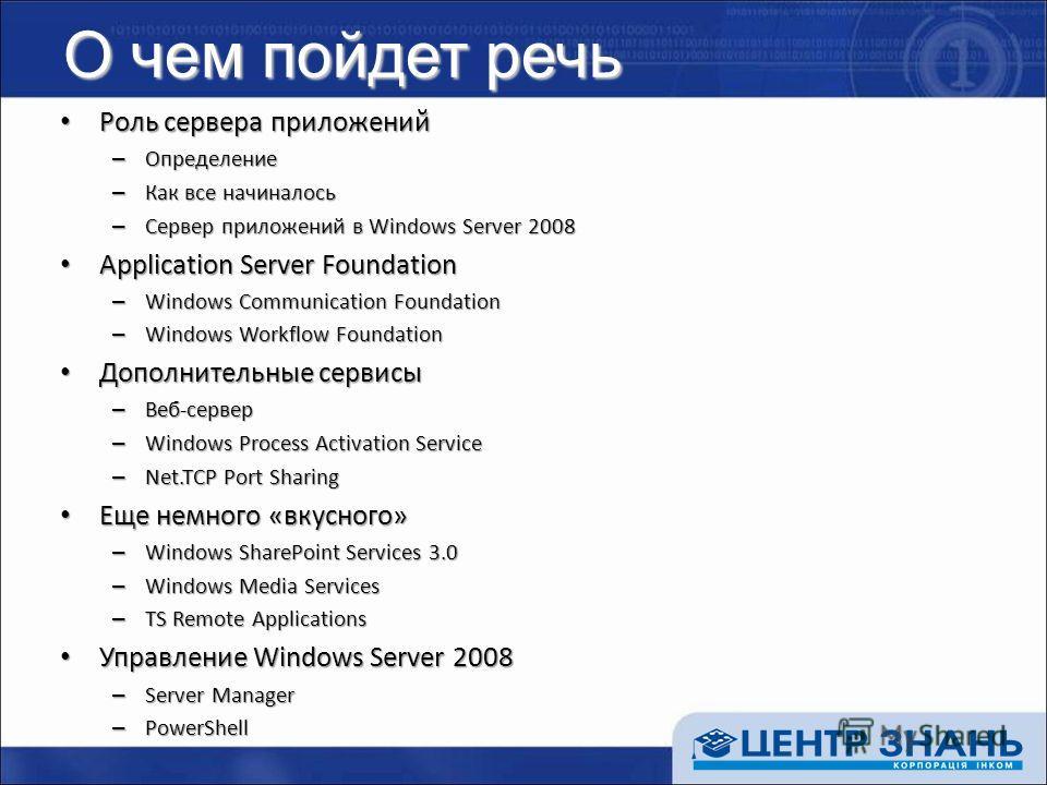 О чем пойдет речь Роль сервера приложений Роль сервера приложений – Определение – Как все начиналось – Сервер приложений в Windows Server 2008 Application Server Foundation Application Server Foundation – Windows Communication Foundation – Windows Wo