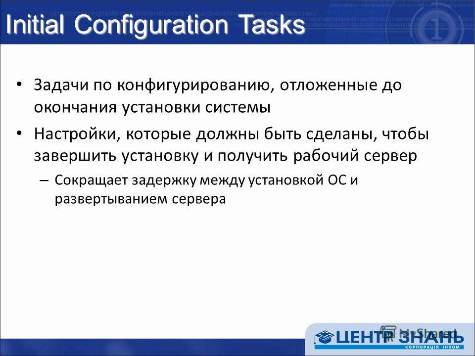 Initial Configuration Tasks Задачи по конфигурированию, отложенные до окончания установки системы Настройки, которые должны быть сделаны, чтобы завершить установку и получить рабочий сервер – Сокращает задержку между установкой ОС и развертыванием се