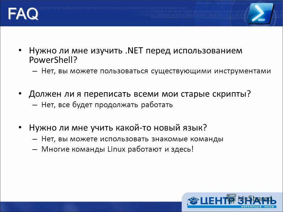 FAQ Нужно ли мне изучить.NET перед использованием PowerShell? – Нет, вы можете пользоваться существующими инструментами Должен ли я переписать всеми мои старые скрипты? – Нет, все будет продолжать работать Нужно ли мне учить какой-то новый язык? – Не