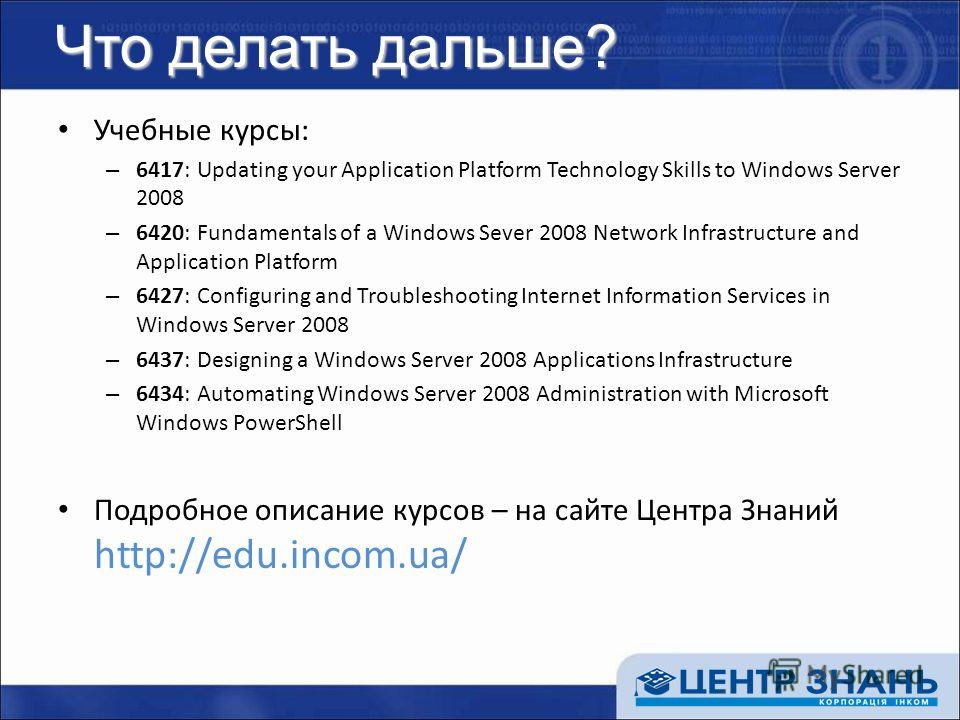 Что делать дальше? Учебные курсы: – 6417: Updating your Application Platform Technology Skills to Windows Server 2008 – 6420: Fundamentals of a Windows Sever 2008 Network Infrastructure and Application Platform – 6427: Configuring and Troubleshooting