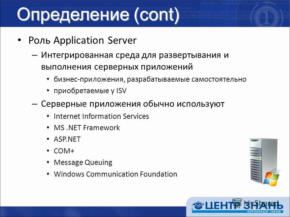 Определение (cont) Роль Application Server – Интегрированная среда для развертывания и выполнения серверных приложений бизнес-приложения, разрабатываемые самостоятельно приобретаемые у ISV – Серверные приложения обычно используют Internet Information