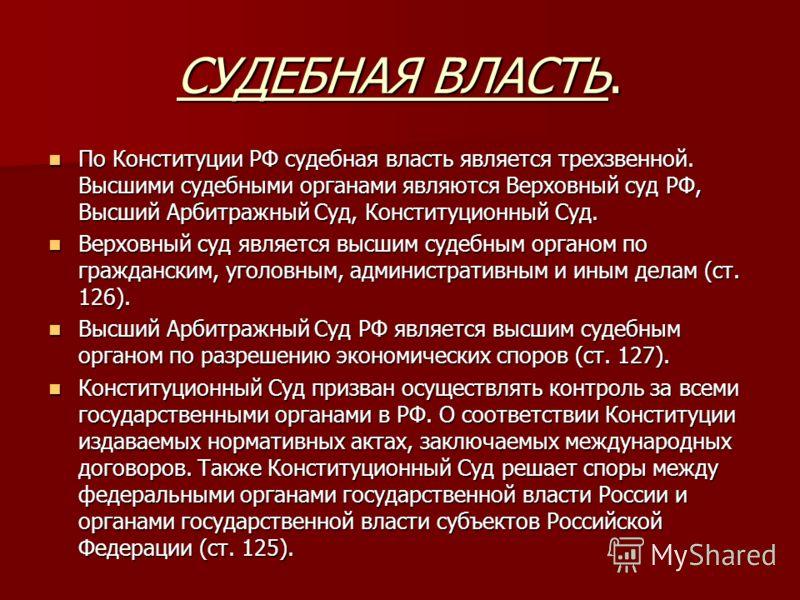 СУДЕБНАЯ ВЛАСТЬ. По Конституции РФ судебная власть является трехзвенной. Высшими судебными органами являются Верховный суд РФ, Высший Арбитражный Суд, Конституционный Суд. По Конституции РФ судебная власть является трехзвенной. Высшими судебными орга