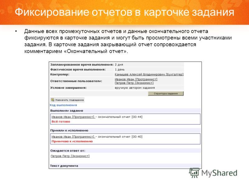Фиксирование отчетов в карточке задания Данные всех промежуточных отчетов и данные окончательного отчета фиксируются в карточке задания и могут быть просмотрены всеми участниками задания. В карточке задания закрывающий отчет сопровождается комментари
