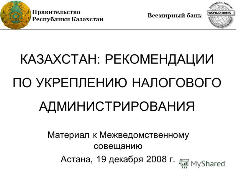 КАЗАХСТАН: РЕКОМЕНДАЦИИ ПО УКРЕПЛЕНИЮ НАЛОГОВОГО АДМИНИСТРИРОВАНИЯ Материал к Межведомственному совещанию Астана, 19 декабря 2008 г. Правительство Республики Казахстан Всемирный банк