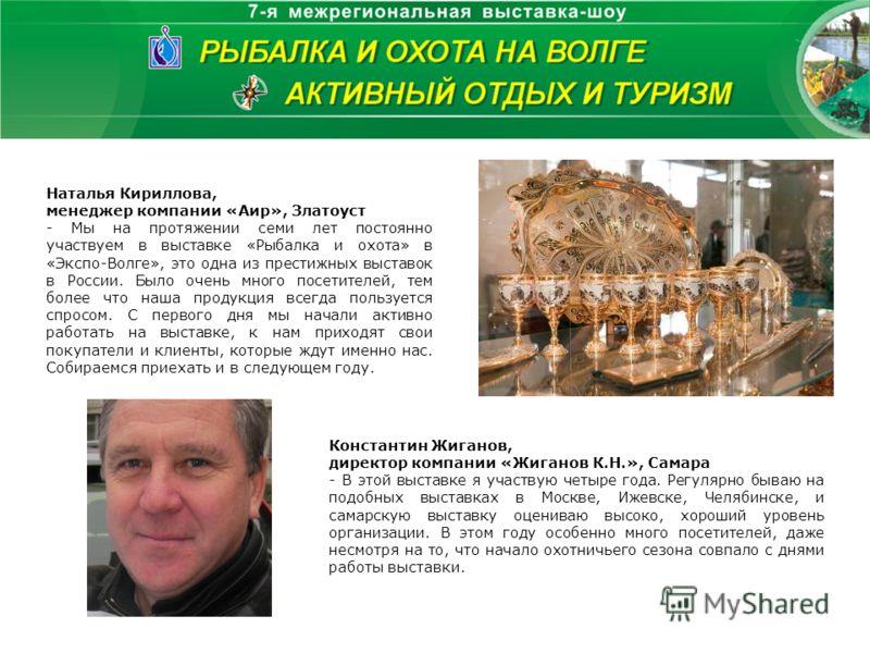 Наталья Кириллова, менеджер компании «Аир», Златоуст - Мы на протяжении семи лет постоянно участвуем в выставке «Рыбалка и охота» в «Экспо-Волге», это одна из престижных выставок в России. Было очень много посетителей, тем более что наша продукция вс