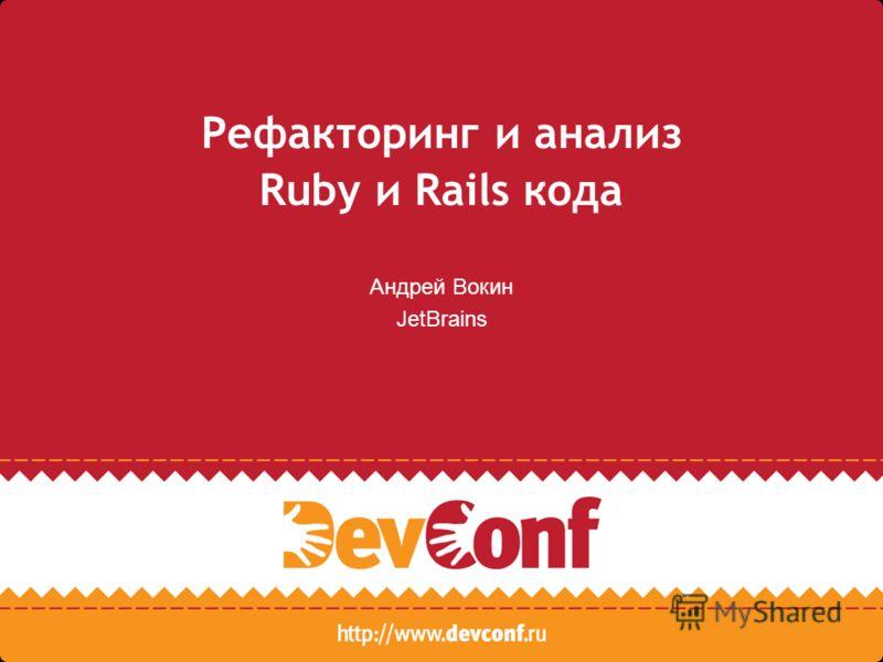 Рефакторинг и анализ Ruby и Rails кода Андрей Вокин JetBrains