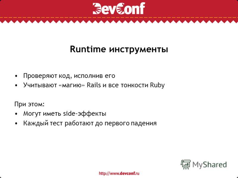 Runtime инструменты Проверяют код, исполнив его Учитывают «магию» Rails и все тонкости Ruby При этом: Могут иметь side-эффекты Каждый тест работают до первого падения