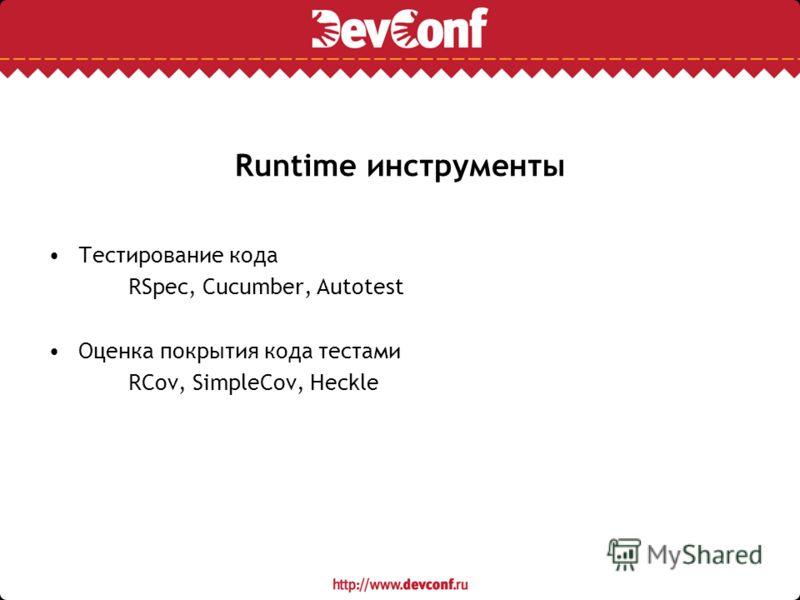 Runtime инструменты Тестирование кода RSpec, Cucumber, Autotest Оценка покрытия кода тестами RCov, SimpleCov, Heckle