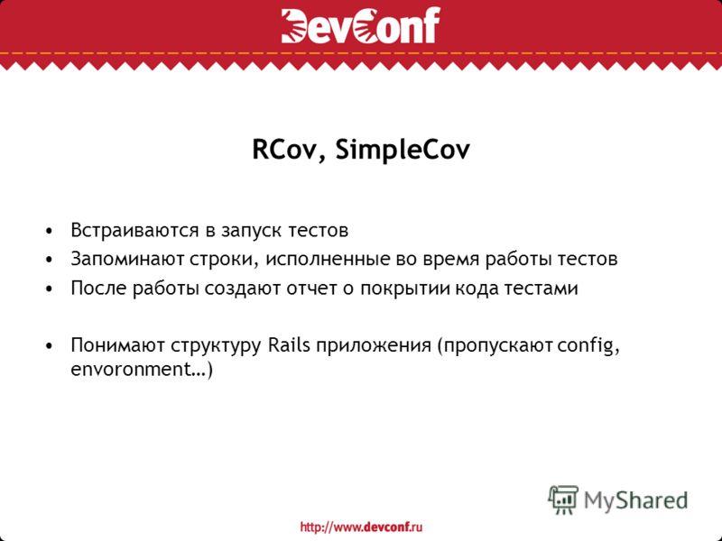 RCov, SimpleCov Встраиваются в запуск тестов Запоминают строки, исполненные во время работы тестов После работы создают отчет о покрытии кода тестами Понимают структуру Rails приложения (пропускают config, envoronment…)