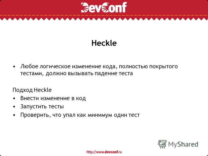 Heckle Любое логическое изменение кода, полностью покрытого тестами, должно вызывать падение теста Подход Heckle Внести изменение в код Запустить тесты Проверить, что упал как минимум один тест