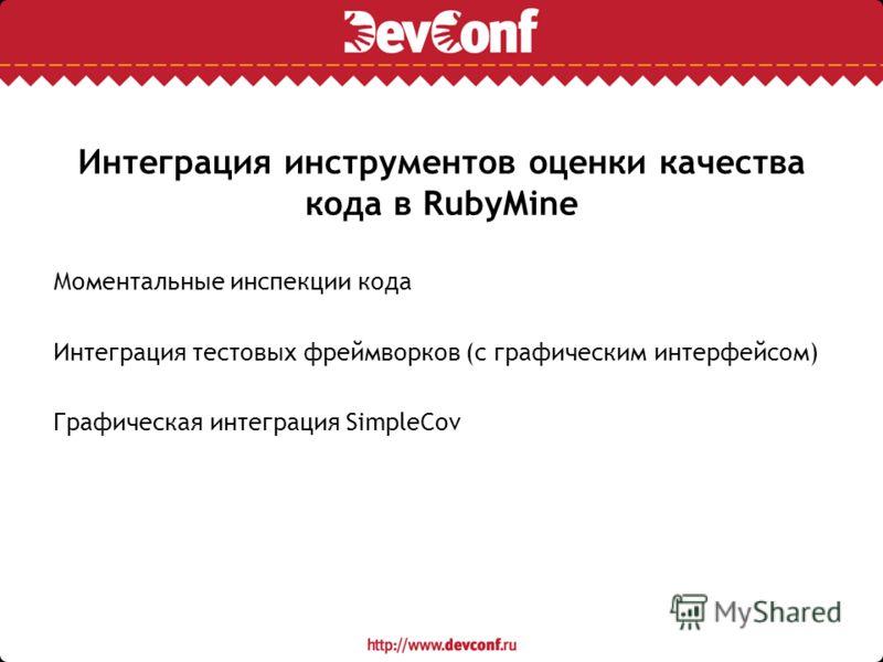 Интеграция инструментов оценки качества кода в RubyMine Моментальные инспекции кода Интеграция тестовых фреймворков (с графическим интерфейсом) Графическая интеграция SimpleCov