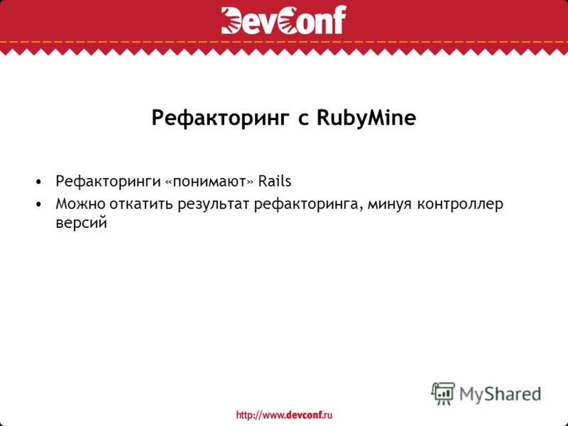 Рефакторинг с RubyMine Рефакторинги «понимают» Rails Можно откатить результат рефакторинга, минуя контроллер версий