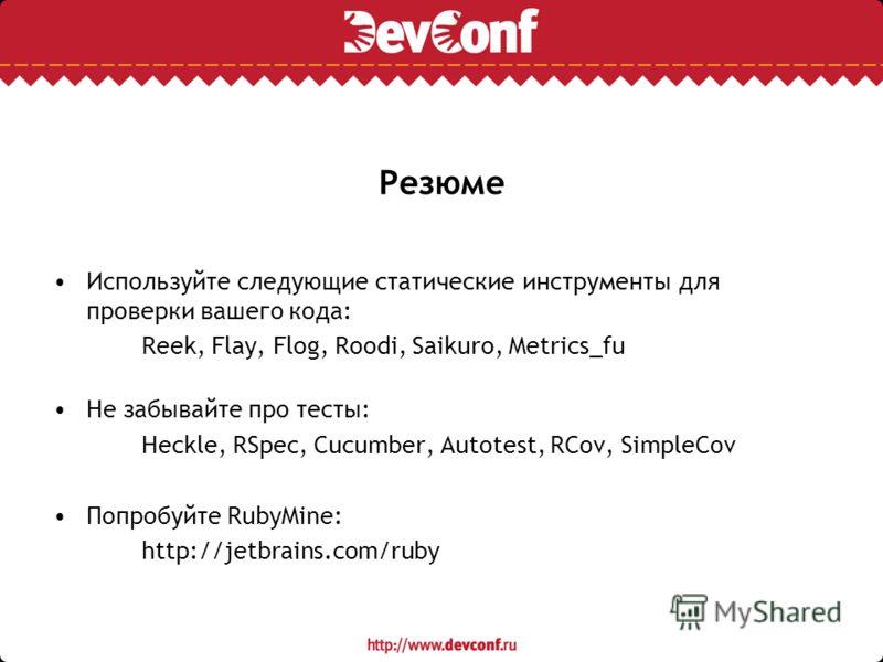 Резюме Используйте следующие статические инструменты для проверки вашего кода: Reek, Flay, Flog, Roodi, Saikuro, Metrics_fu Не забывайте про тесты: Heckle, RSpec, Cucumber, Autotest, RCov, SimpleCov Попробуйте RubyMine: http://jetbrains.com/ruby