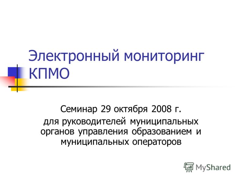 Электронный мониторинг КПМО Семинар 29 октября 2008 г. для руководителей муниципальных органов управления образованием и муниципальных операторов