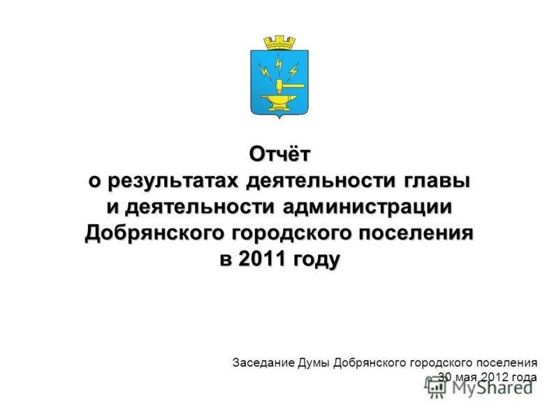 Отчёт о результатах деятельности главы и деятельности администрации Добрянского городского поселения в 2011 году Заседание Думы Добрянского городского поселения 30 мая 2012 года