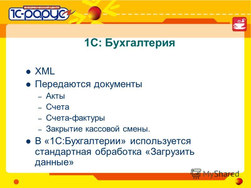 1С: Бухгалтерия XML Передаются документы – Акты – Счета – Счета-фактуры – Закрытие кассовой смены. В «1С:Бухгалтерии» используется стандартная обработка «Загрузить данные»