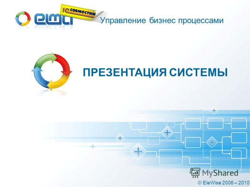 ПРЕЗЕНТАЦИЯ СИСТЕМЫ © EleWise 2006 – 2010 Управление бизнес процессами