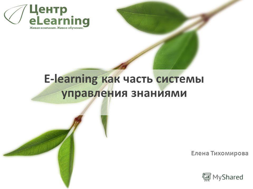 E-learning как часть системы управления знаниями Елена Тихомирова