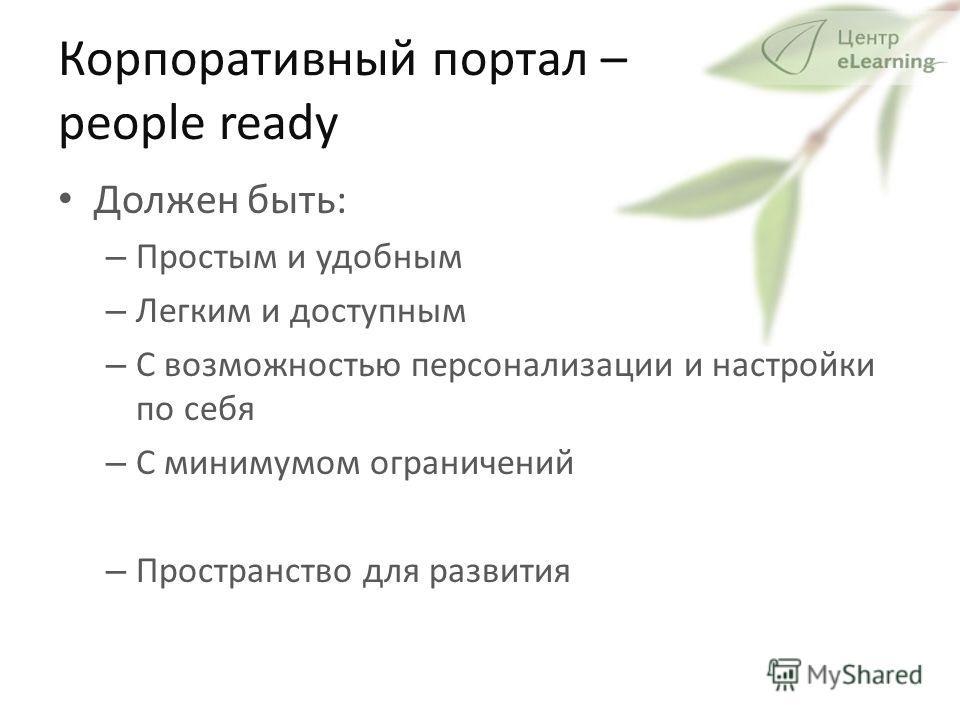 Корпоративный портал – people ready Должен быть: – Простым и удобным – Легким и доступным – С возможностью персонализации и настройки по себя – С минимумом ограничений – Пространство для развития