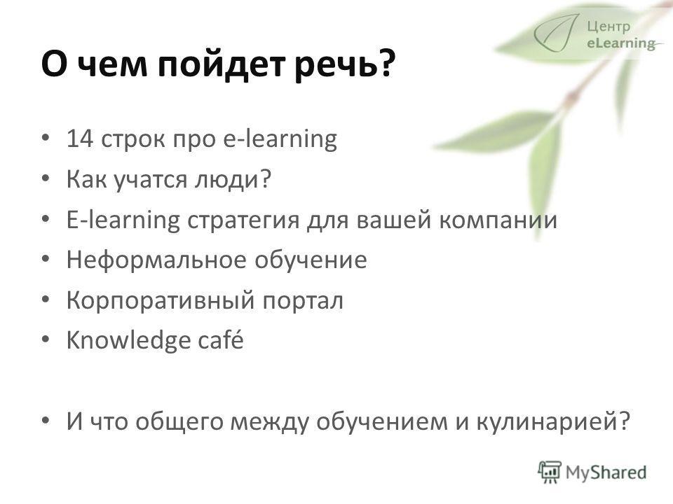 О чем пойдет речь? 14 строк про e-learning Как учатся люди? E-learning стратегия для вашей компании Неформальное обучение Корпоративный портал Knowledge café И что общего между обучением и кулинарией?