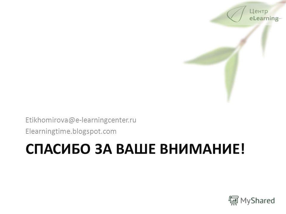 СПАСИБО ЗА ВАШЕ ВНИМАНИЕ! Etikhomirova@e-learningcenter.ru Elearningtime.blogspot.com