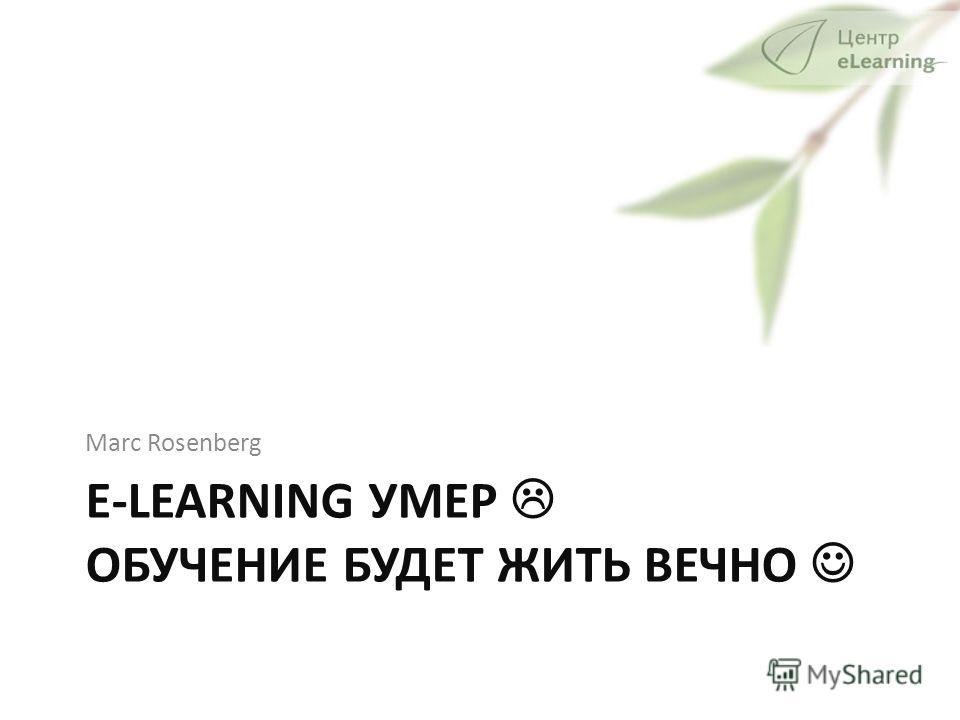 E-LEARNING УМЕР ОБУЧЕНИЕ БУДЕТ ЖИТЬ ВЕЧНО Marc Rosenberg