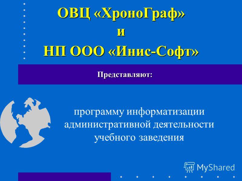программу информатизации административной деятельности учебного заведения Представляют: ОВЦ «ХроноГраф» и НП ООО «Инис-Софт»