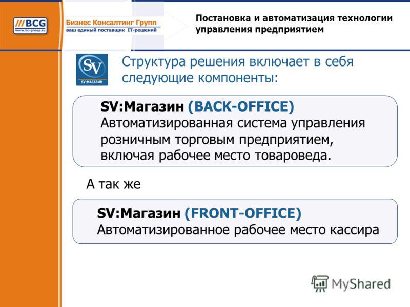 Постановка и автоматизация технологии управления предприятием Структура решения включает в себя следующие компоненты: SV:Магазин (FRONT-OFFICE) Автоматизированное рабочее место кассира А так же SV:Магазин (BACK-OFFICE) Автоматизированная система упра