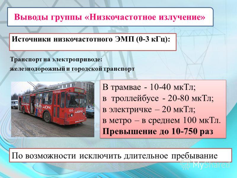 Источники низкочастотного ЭМП (0-3 кГц): Транспорт на электроприводе: железнодорожный и городской транспорт В трамвае - 10-40 мкТл; в троллейбусе - 20-80 мкТл; в электричке – 20 мкТл; в метро – в среднем 100 мкТл. Превышение до 10-750 раз В трамвае -