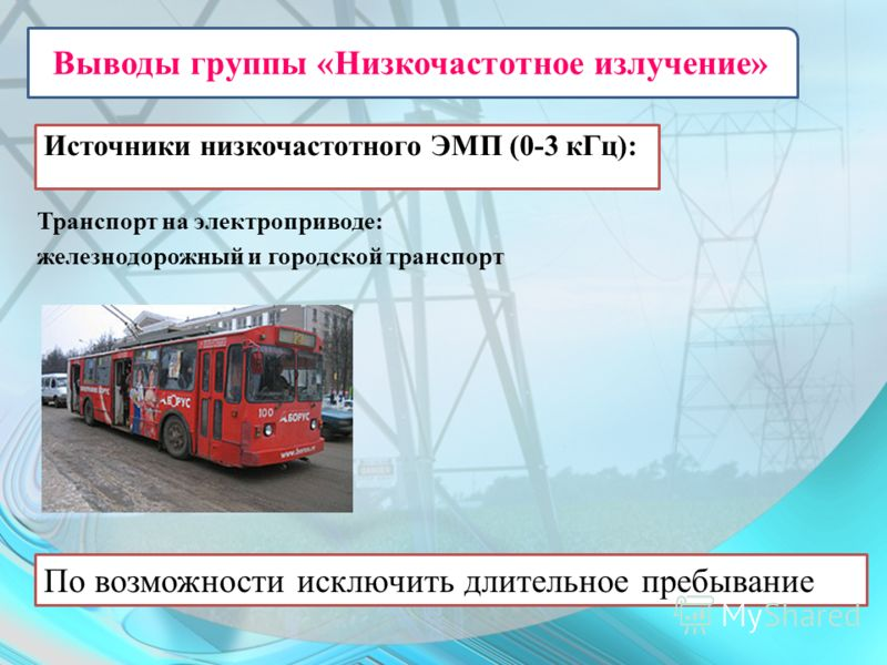 Источники низкочастотного ЭМП (0-3 кГц): Транспорт на электроприводе: железнодорожный и городской транспорт По возможности исключить длительное пребывание Выводы группы «Низкочастотное излучение»