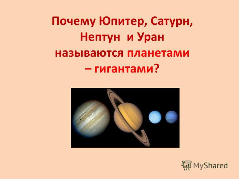 Почему Юпитер, Сатурн, Нептун и Уран называются планетами – гигантами?