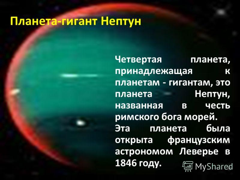 Планета-гигант Нептун Четвертая планета, принадлежащая к планетам - гигантам, это планета Нептун, названная в честь римского бога морей. Эта планета была открыта французским астрономом Леверье в 1846 году.