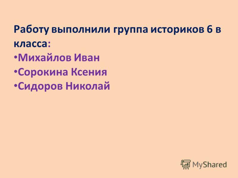 Работу выполнили группа историков 6 в класса: Михайлов Иван Сорокина Ксения Сидоров Николай