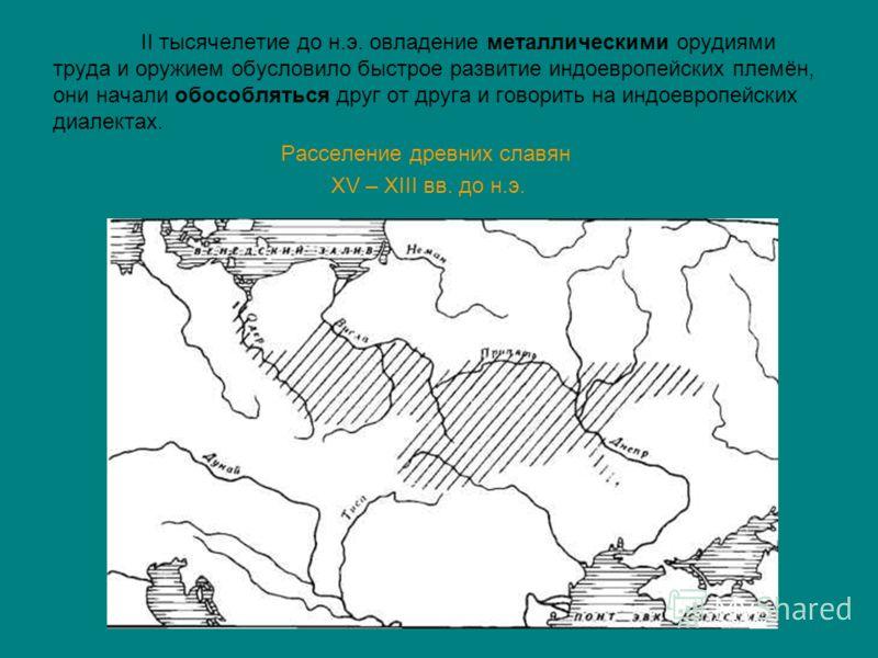 II тысячелетие до н.э. овладение металлическими орудиями труда и оружием обусловило быстрое развитие индоевропейских племён, они начали обособляться друг от друга и говорить на индоевропейских диалектах. Расселение древних славян XV – XIII вв. до н.э