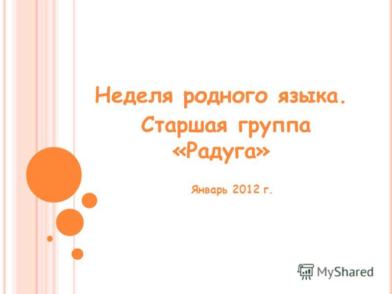 Неделя родного языка. Старшая группа «Радуга» Январь 2012 г.