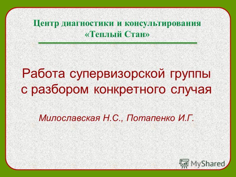 Работа супервизорской группы с разбором конкретного случая Милославская Н.С., Потапенко И.Г.
