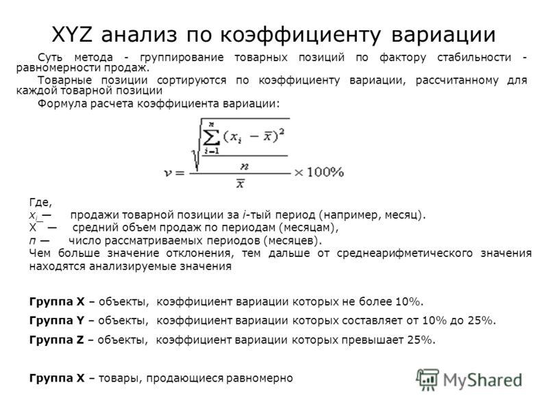 XYZ анализ по коэффициенту вариации Суть метода - группирование товарных позиций по фактору стабильности - равномерности продаж. Товарные позиции сортируются по коэффициенту вариации, рассчитанному для каждой товарной позиции Формула расчета коэффици