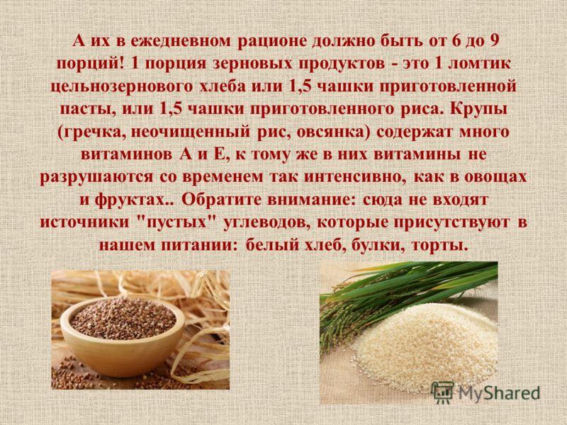 А их в ежедневном рационе должно быть от 6 до 9 порций! 1 порция зерновых продуктов - это 1 ломтик цельнозернового хлеба или 1,5 чашки приготовленной пасты, или 1,5 чашки приготовленного риса. Крупы (гречка, неочищенный рис, овсянка) содержат много в