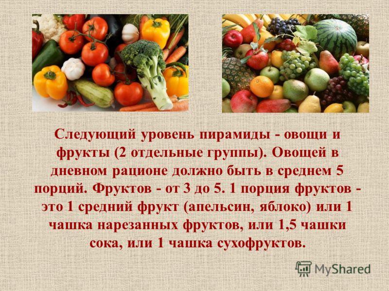 Следующий уровень пирамиды - овощи и фрукты (2 отдельные группы). Овощей в дневном рационе должно быть в среднем 5 порций. Фруктов - от 3 до 5. 1 порция фруктов - это 1 средний фрукт (апельсин, яблоко) или 1 чашка нарезанных фруктов, или 1,5 чашки со