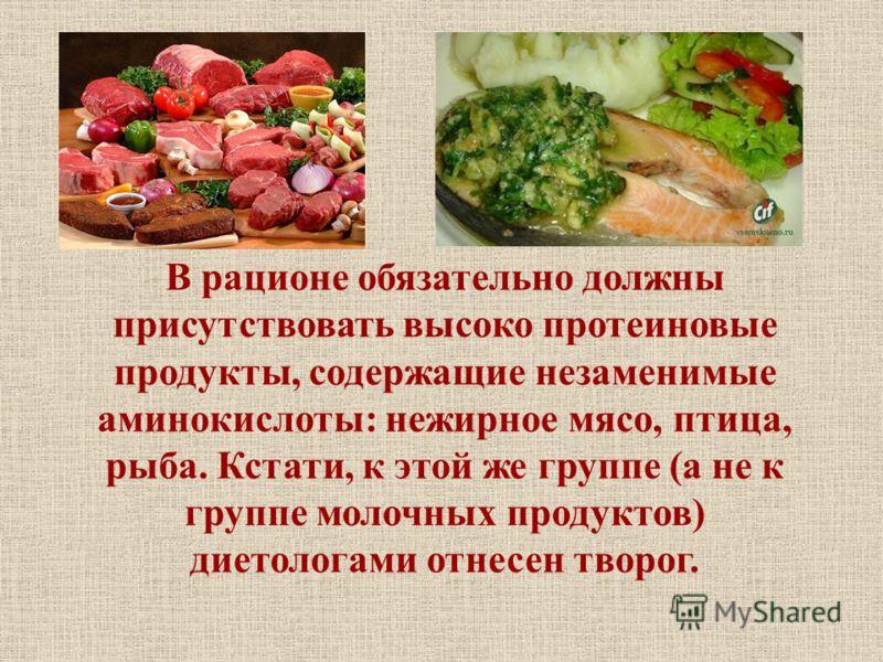 В рационе обязательно должны присутствовать высоко протеиновые продукты, содержащие незаменимые аминокислоты: нежирное мясо, птица, рыба. Кстати, к этой же группе (а не к группе молочных продуктов) диетологами отнесен творог.