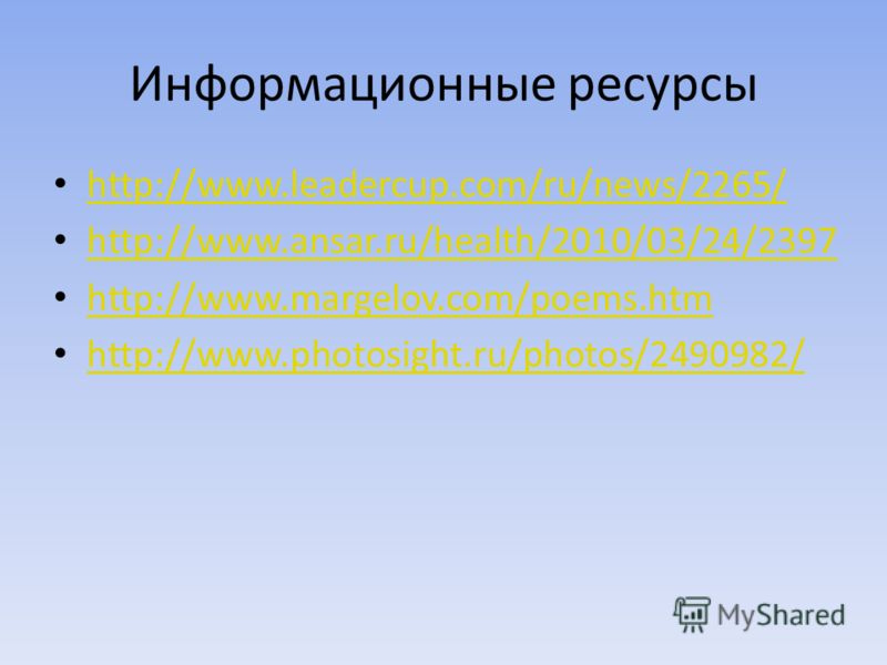 Информационные ресурсы http://www.leadercup.com/ru/news/2265/ http://www.ansar.ru/health/2010/03/24/2397 http://www.margelov.com/poems.htm http://www.photosight.ru/photos/2490982/