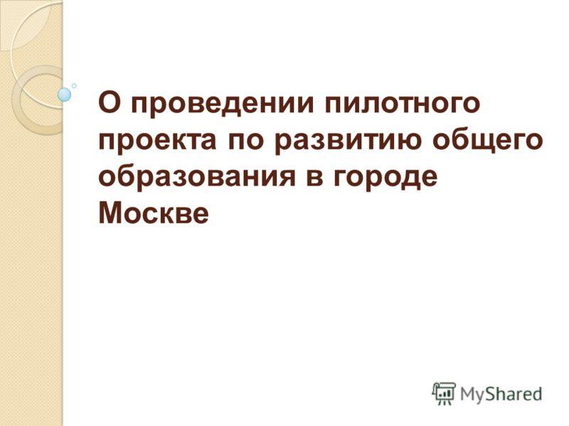 О проведении пилотного проекта по развитию общего образования в городе Москве