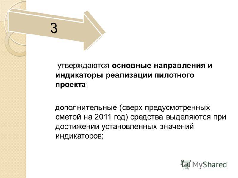 утверждаются основные направления и индикаторы реализации пилотного проекта; дополнительные (сверх предусмотренных сметой на 2011 год) средства выделяются при достижении установленных значений индикаторов;