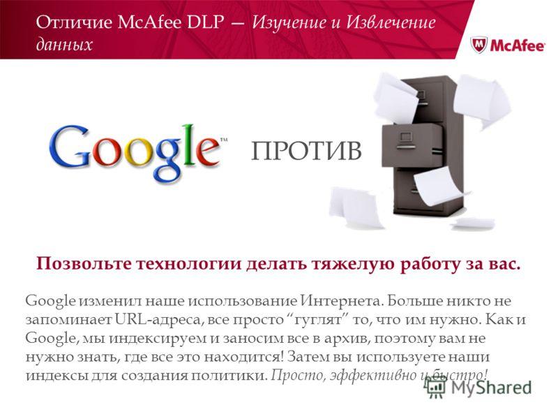 Отличие McAfee DLP Изучение и Извлечение данных Позвольте технологии делать тяжелую работу за вас. Google изменил наше использование Интернета. Больше никто не запоминает URL-адреса, все просто гуглят то, что им нужно. Как и Google, мы индексируем и