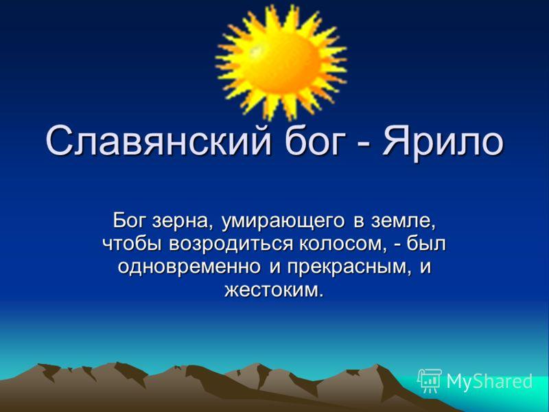 Славянский бог - Ярило Бог зерна, умирающего в земле, чтобы возродиться колосом, - был одновременно и прекрасным, и жестоким.