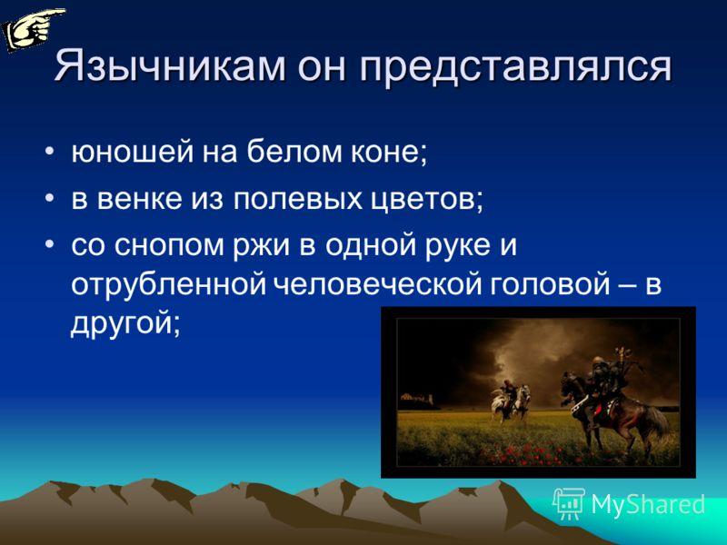 Язычникам он представлялся юношей на белом коне; в венке из полевых цветов; со снопом ржи в одной руке и отрубленной человеческой головой – в другой;